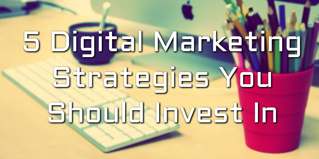 5 Digital marketing strategies you should invest in