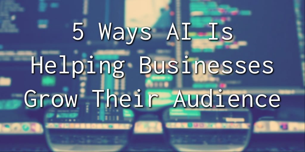5 way AI is helping businesses grow grow their audience