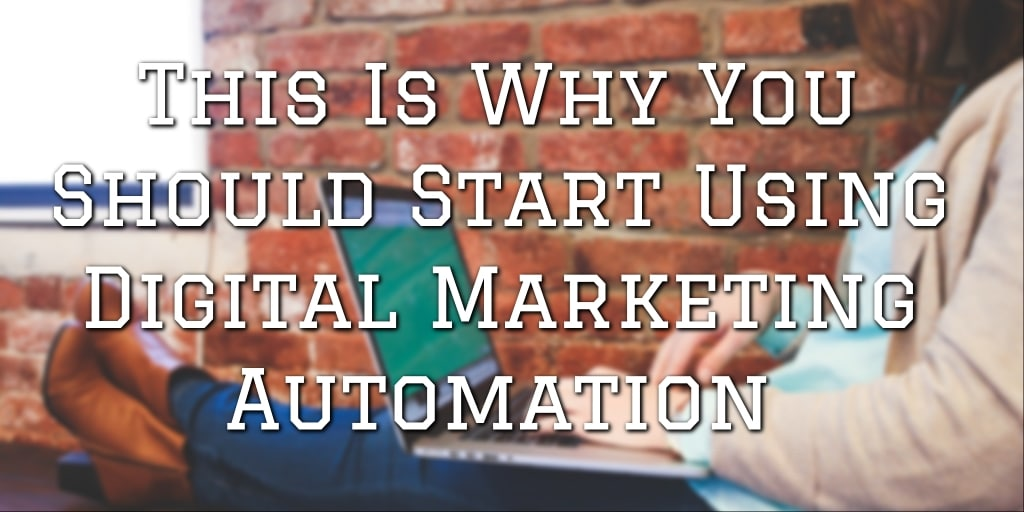 This is Why You Should Start Using Digital Marketing Automation