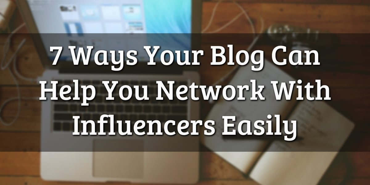 7 Ways Your Blog Can Help You Network with Influencers Easily