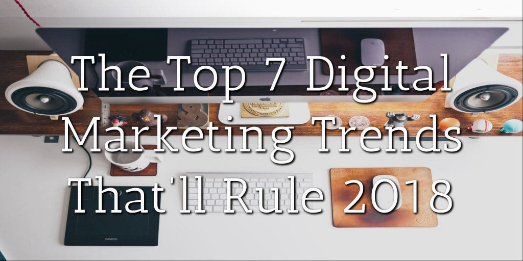 The Top 7 Digital Marketing Trends That'll Rule 2018