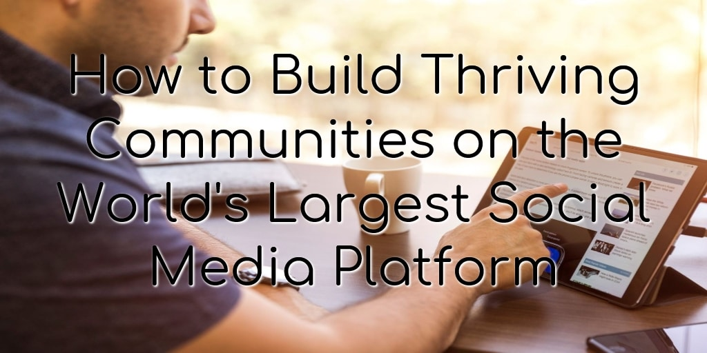 How to Build Thriving Communities on the World's Largest Social Media Platform