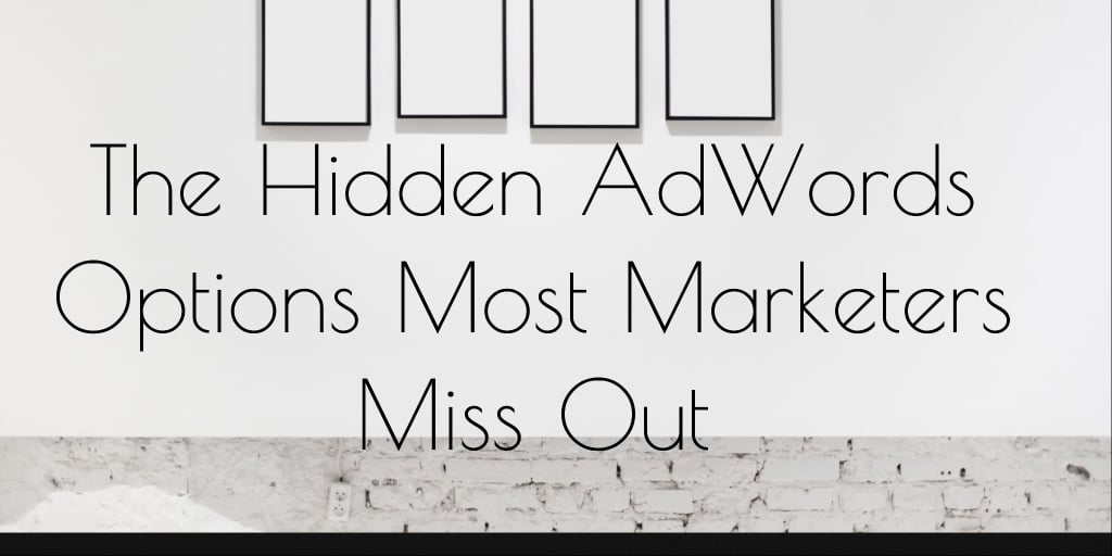 The Hidden AdWords Options Most Marketers Miss Out 5