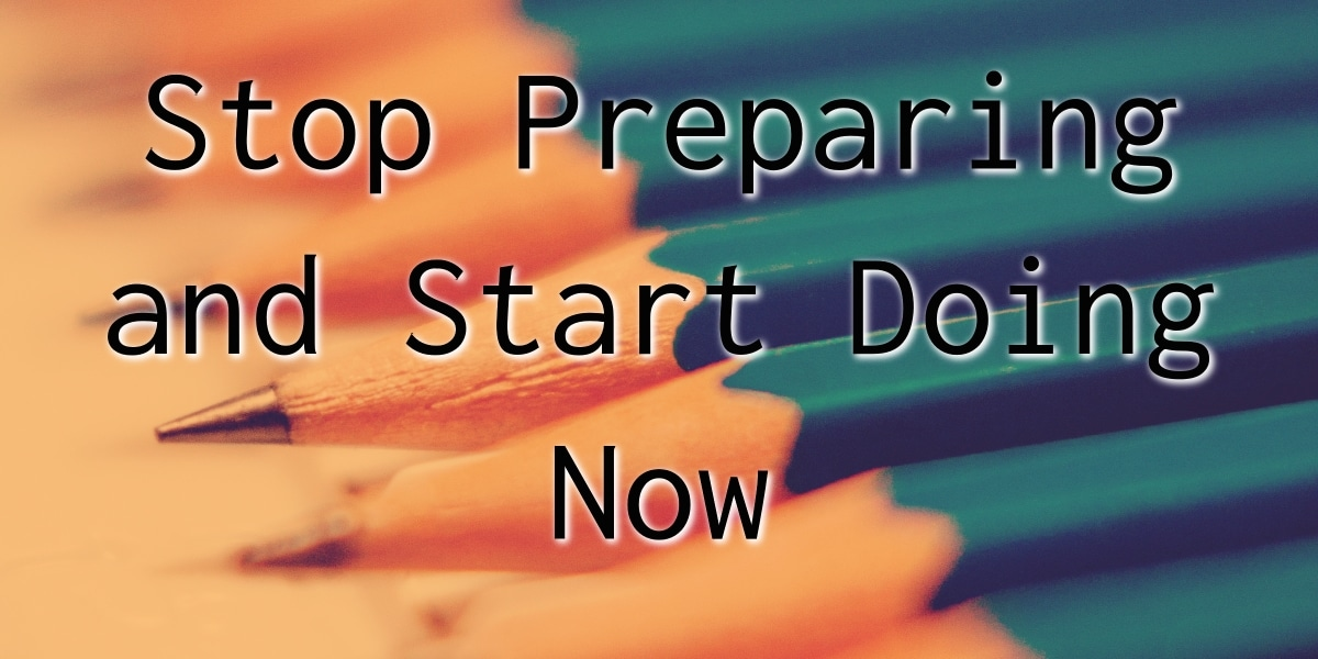 Stop Preparing and Start Doing Now