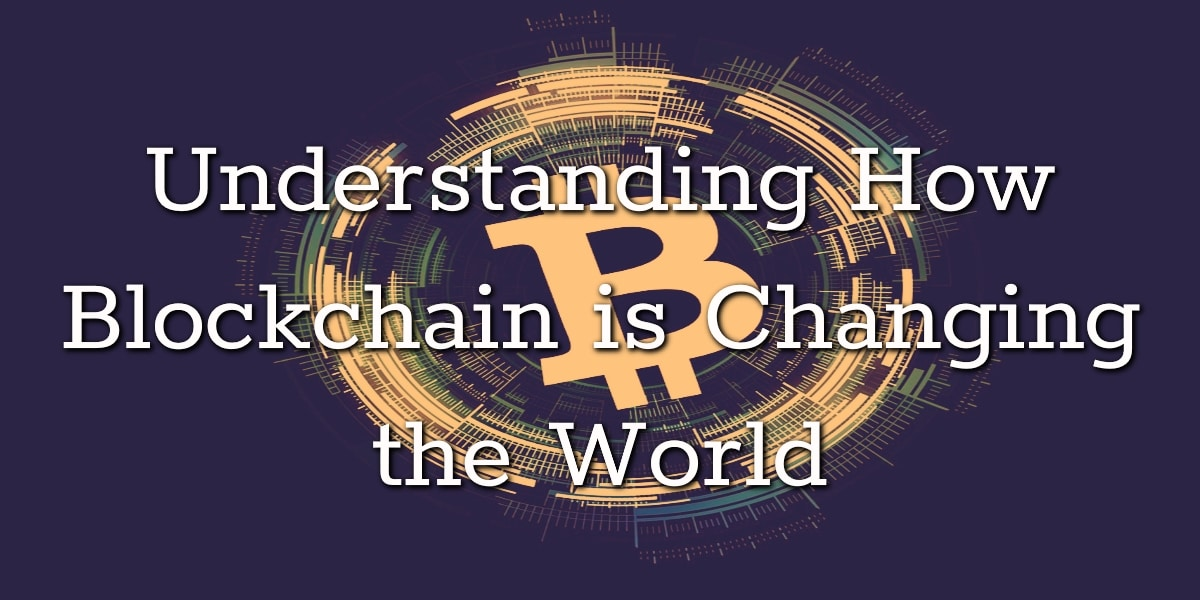 Understanding How Blockchain is Changing the World