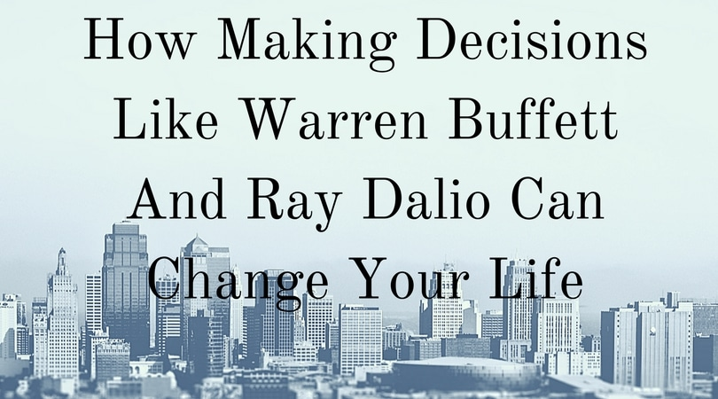 How Making Decisions Like Warren Buffett And Ray Dalio Can