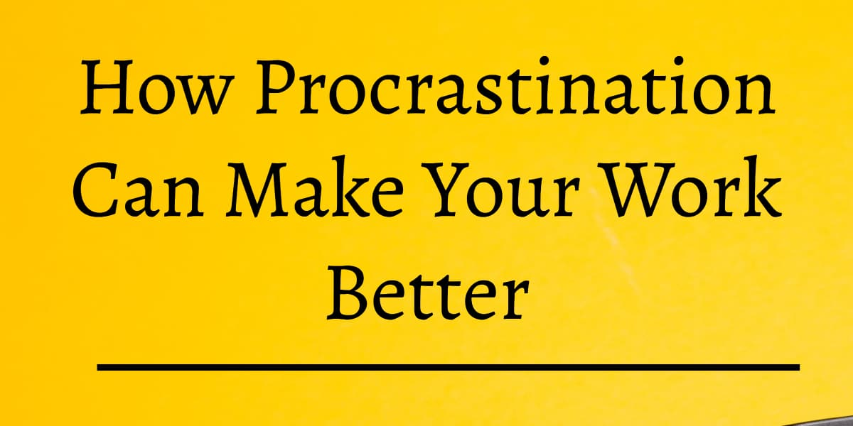 How Procrastination Can Make Your Work Better
