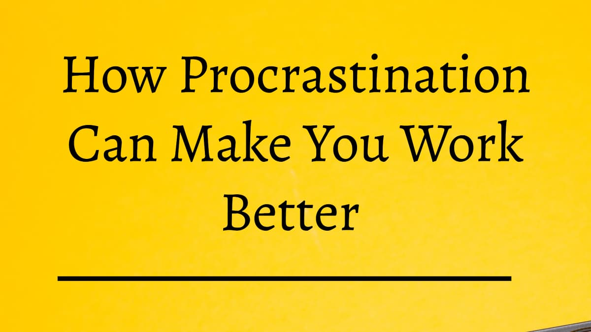 How procrastination can make you work better